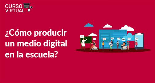 ¿Cómo producir un medio digital en la escuela? - Sexta Edición (A2)